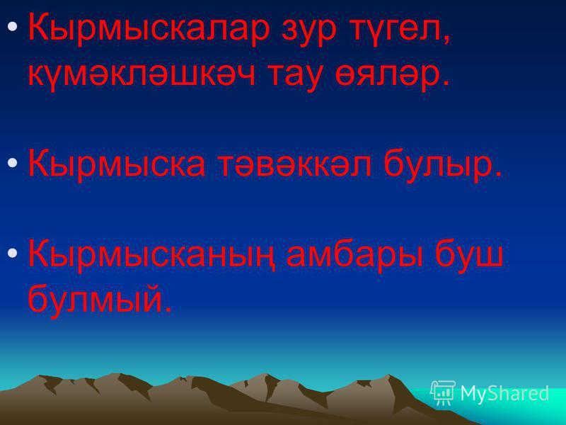 Кырмыскалар зур түгел, күмәкләшкәч тау өяләр. Кырмыска тәвәккәл булыр. Кырмысканың амбары буш булмый.