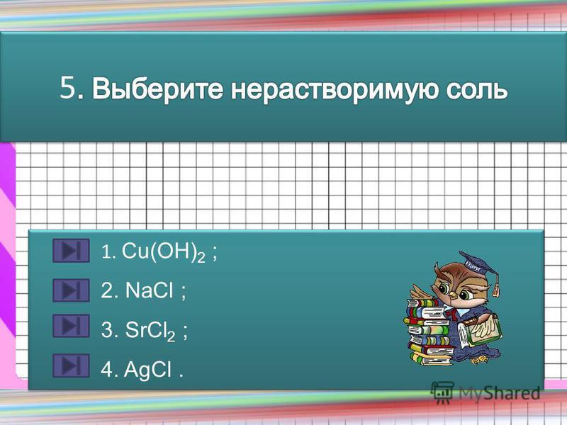 1. Сu(OH) 2 ; 2. NaCl ; 3. SrCl 2 ; 4. AgCl. 1. Сu(OH) 2 ; 2. NaCl ; 3. SrCl 2 ; 4. AgCl.