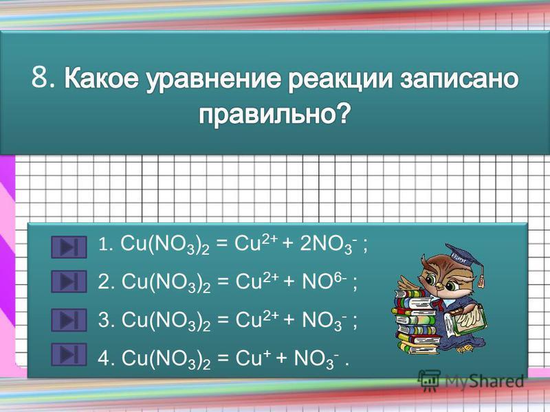 1. Сu(NO 3 ) 2 = Cu 2+ + 2NO 3 - ; 2. Сu(NO 3 ) 2 = Cu 2+ + NO 6- ; 3. Сu(NO 3 ) 2 = Cu 2+ + NO 3 - ; 4. Сu(NO 3 ) 2 = Cu + + NO 3 -. 1. Сu(NO 3 ) 2 = Cu 2+ + 2NO 3 - ; 2. Сu(NO 3 ) 2 = Cu 2+ + NO 6- ; 3. Сu(NO 3 ) 2 = Cu 2+ + NO 3 - ; 4. Сu(NO 3 ) 2