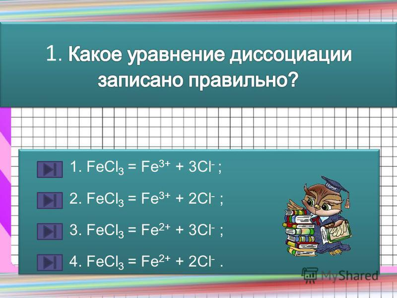 1. FeCl 3 = Fe 3+ + 3Cl - ; 2. FeCl 3 = Fe 3+ + 2Cl - ; 3. FeCl 3 = Fe 2+ + 3Cl - ; 4. FeCl 3 = Fe 2+ + 2Cl -. 1. FeCl 3 = Fe 3+ + 3Cl - ; 2. FeCl 3 = Fe 3+ + 2Cl - ; 3. FeCl 3 = Fe 2+ + 3Cl - ; 4. FeCl 3 = Fe 2+ + 2Cl -.