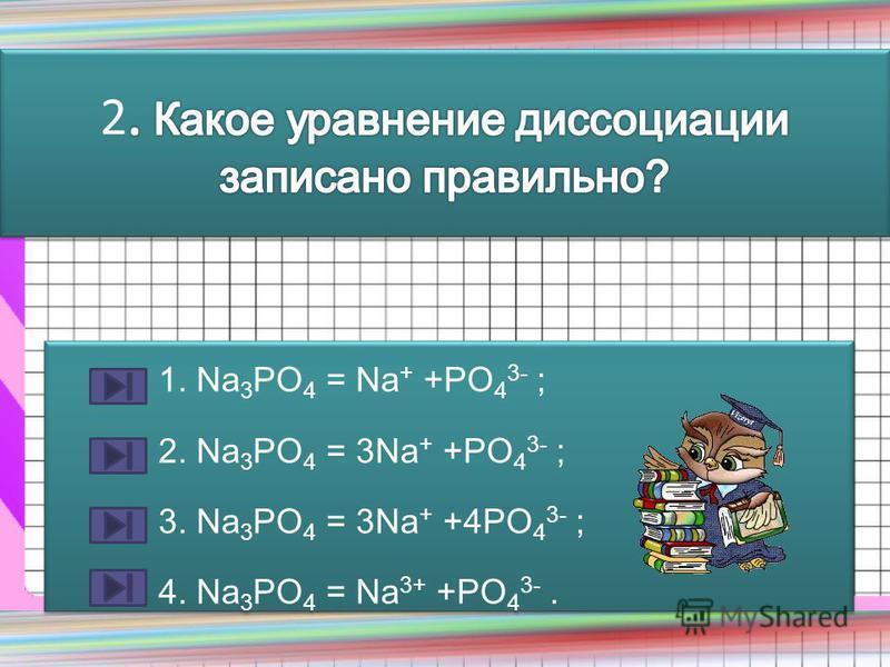 1. Na 3 PO 4 = Na + +PO 4 3- ; 2. Na 3 PO 4 = 3Na + +PO 4 3- ; 3. Na 3 PO 4 = 3Na + +4PO 4 3- ; 4. Na 3 PO 4 = Na 3+ +PO 4 3-. 1. Na 3 PO 4 = Na + +PO 4 3- ; 2. Na 3 PO 4 = 3Na + +PO 4 3- ; 3. Na 3 PO 4 = 3Na + +4PO 4 3- ; 4. Na 3 PO 4 = Na 3+ +PO 4