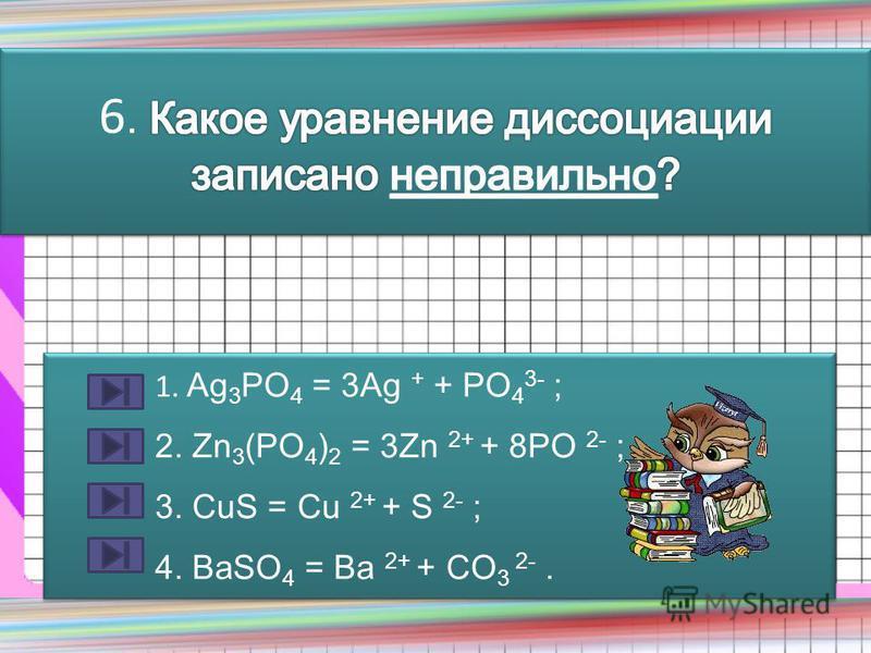 1. Ag 3 PO 4 = 3Ag + + PO 4 3- ; 2. Zn 3 (PO 4 ) 2 = 3Zn 2+ + 8PO 2- ; 3. CuS = Cu 2+ + S 2- ; 4. BaSO 4 = Ba 2+ + CO 3 2-. 1. Ag 3 PO 4 = 3Ag + + PO 4 3- ; 2. Zn 3 (PO 4 ) 2 = 3Zn 2+ + 8PO 2- ; 3. CuS = Cu 2+ + S 2- ; 4. BaSO 4 = Ba 2+ + CO 3 2-.