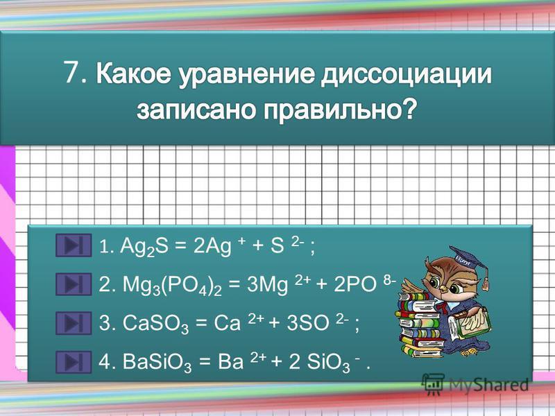 1. Ag 2 S = 2Ag + + S 2- ; 2. Mg 3 (PO 4 ) 2 = 3Mg 2+ + 2PO 8- ; 3. CaSO 3 = Ca 2+ + 3SO 2- ; 4. BaSiO 3 = Ba 2+ + 2 SiO 3 -. 1. Ag 2 S = 2Ag + + S 2- ; 2. Mg 3 (PO 4 ) 2 = 3Mg 2+ + 2PO 8- ; 3. CaSO 3 = Ca 2+ + 3SO 2- ; 4. BaSiO 3 = Ba 2+ + 2 SiO 3 -