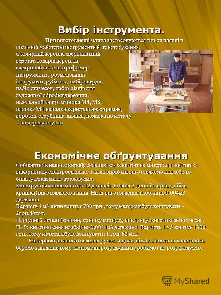 Вибір інструмента. При виготовленні млина застосовуються тільки наявні в шкільній майстерні інструменти й пристосування: Столярний верстак, свердлильний верстат, токарні верстати, елекролобзик, електрофрезер. Інструменти : розмічальний інструмент, ру