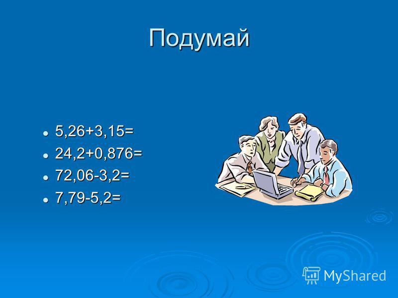 Подумай 5,26+3,15= 5,26+3,15= 24,2+0,876= 24,2+0,876= 72,06-3,2= 72,06-3,2= 7,79-5,2= 7,79-5,2=