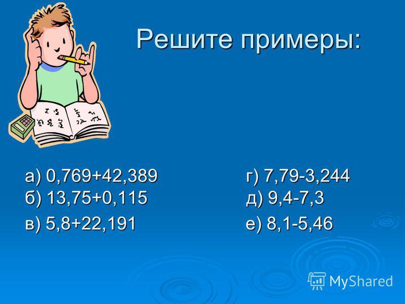 Решите примеры: а) 0,769+42,389 г) 7,79-3,244 б) 13,75+0,115 д) 9,4-7,3 в) 5,8+22,191 е) 8,1-5,46