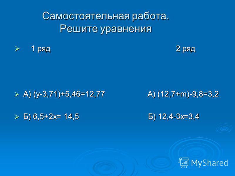 Самостоятельная работа. Решите уравнения 1 ряд 2 ряд 1 ряд 2 ряд А) (у-3,71)+5,46=12,77 А) (12,7+m)-9,8=3,2 А) (у-3,71)+5,46=12,77 А) (12,7+m)-9,8=3,2 Б) 6,5+2 х= 14,5 Б) 12,4-3 х=3,4 Б) 6,5+2 х= 14,5 Б) 12,4-3 х=3,4