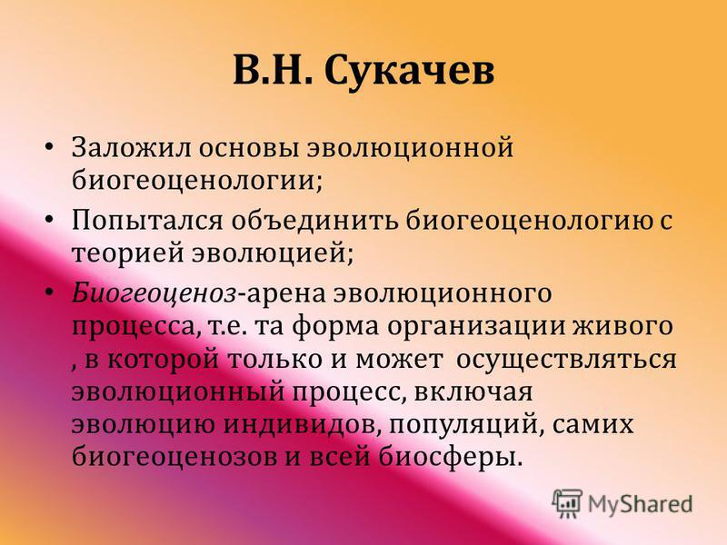В. Н. Сукачев Заложил основы эволюционной биогеоценологии ; Попытался объединить биогеоценологию с теорией эволюцией ; Биогеоценоз - арена эволюционного процесса, т. е. та форма организации живого, в которой только и может осуществляться эволюционный