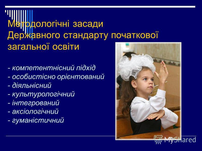 Методологічні засади Державного стандарту початкової загальної освіти - компетентнісний підхід - особистісно орієнтований - діяльнісний - культурологічний - інтегрований - аксіологічний - гуманістичний