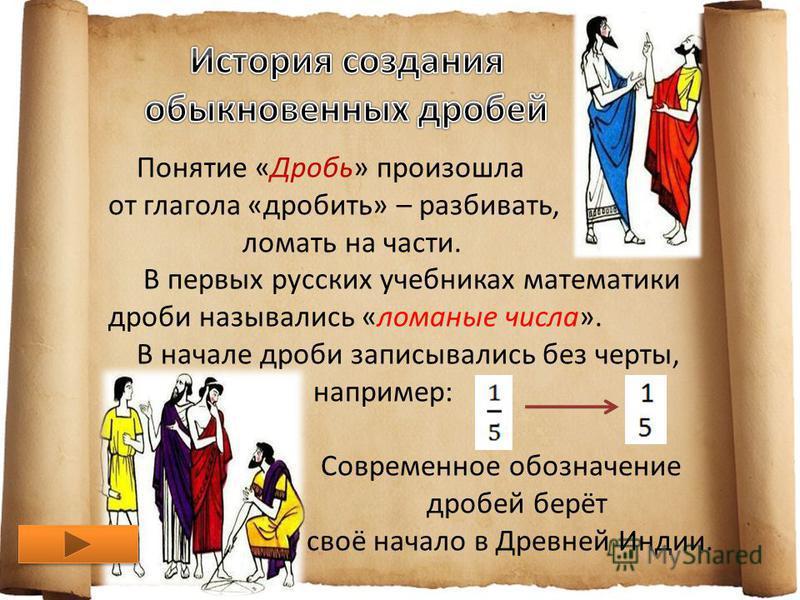 Понятие «Дробь» произошла от глагола «дробить» – разбивать, ломать на части. В первых русских учебниках математики дроби назывались «ломаные числа». В начале дроби записывались без черты, например: Современное обозначение дробей берёт своё начало в Д