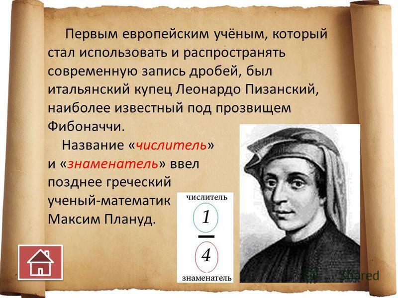 Первым европейским учёным, который стал использовать и распространять современную запись дробей, был итальянский купец Леонардо Пизанский, наиболее известный под прозвищем Фибоначчи. Название «числитель» и «знаменатель» ввел позднее греческий ученый-