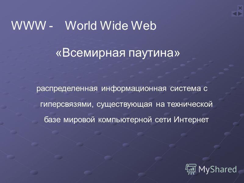 «Всемирная паутина» распределенная информационная система с гиперсвязями, существующая на технической базе мировой компьютерной сети Интернет WWW -World Wide Web