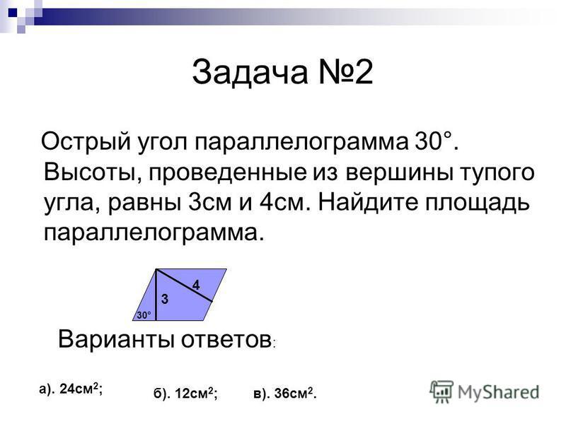Задача 2 Острый угол параллелограмма 30°. Высоты, проведенные из вершины тупого угла, равны 3 см и 4 см. Найдите площадь параллелограмма. Варианты ответов : а). 24 см 2 ; б). 12 см 2 ; в). 36 см 2. 3 4 30°