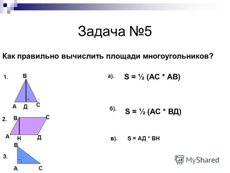 Задача 5 Как правильно вычислить площади многоугольников? S = ½ (АС * АВ) S = ½ (АС * ВД) А Д С В А В С Д H А В С 1. 2. 3. а). б). в). S = АД * ВH