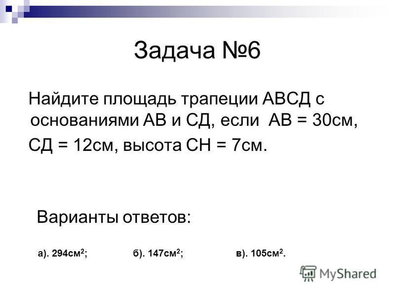 Задача 6 Найдите площадь трапеции АВСД с основаниями АВ и СД, если АВ = 30 см, СД = 12 см, высота СH = 7 см. Варианты ответов: а). 294 см 2 ; б). 147 см 2 ; в). 105 см 2.