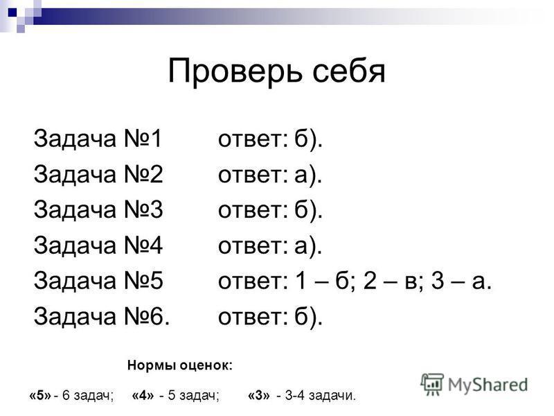 Проверь себя Задача 1 ответ: б). Задача 2 ответ: а). Задача 3 ответ: б). Задача 4 ответ: а). Задача 5 ответ: 1 – б; 2 – в; 3 – а. Задача 6. ответ: б). Нормы оценок: «5»- 6 задач;«4»- 5 задач;«3»- 3-4 задачи.