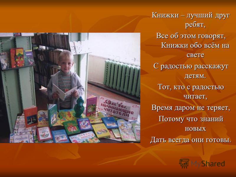 Книжки – лучший друг ребят, Все об этом говорят, Книжки обо всём на свете С радостью расскажут детям. Тот, кто с радостью читает, Время даром не теряет, Потому что знаний новых Дать всегда они готовы.