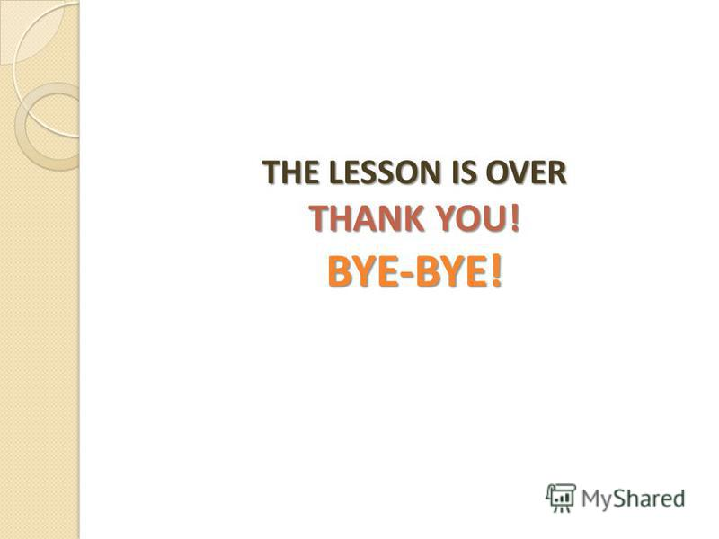 THE LESSON IS OVER THANK YOU! BYE-BYE!