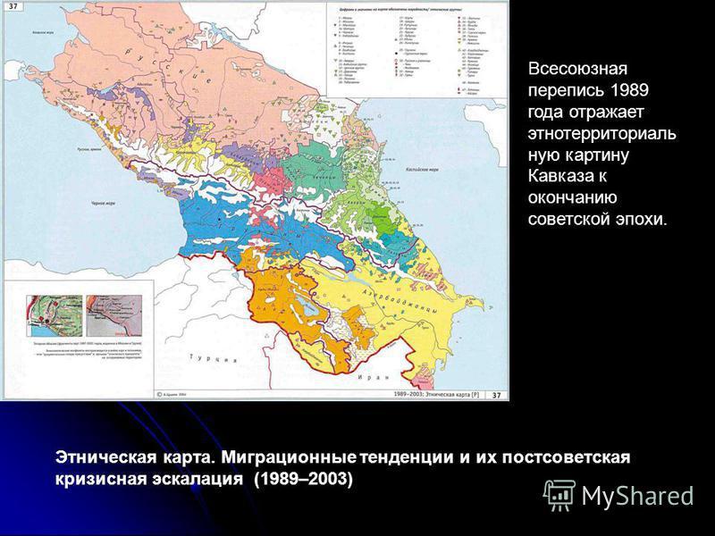 Всесоюзная перепись 1989 года отражает это территориальную картину Кавказа к окончанию советской эпохи. Этническая карта. Миграционные тенденции и их постсоветская кризисная эскалация (1989–2003)