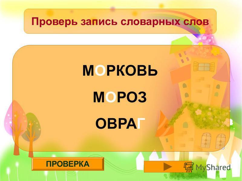 ПРОВЕРКА Проверь запись словарных слов МОРКОВЬ МОРОЗ ОВРАГ