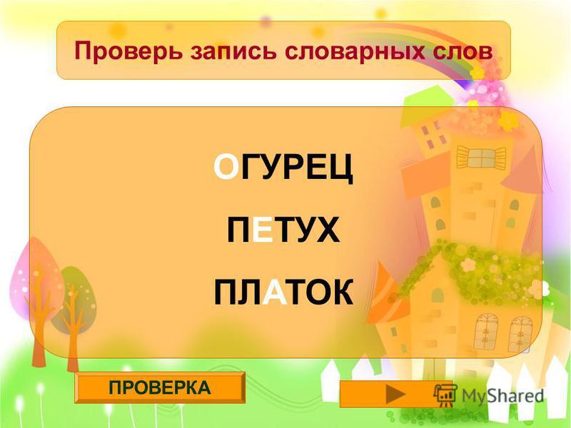 ПРОВЕРКА Проверь запись словарных слов ОГУРЕЦ ПЕТУХ ПЛАТОК