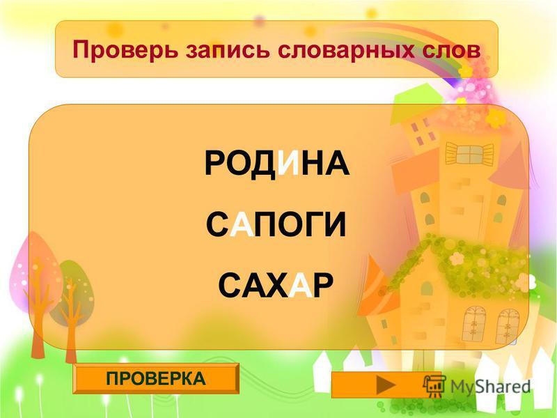ПРОВЕРКА Проверь запись словарных слов РОДИНА САПОГИ САХАР