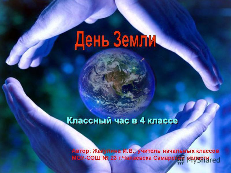 Классный час в 4 классе Автор: Жакулина И.В., учитель начальных классов МОУ-СОШ 23 г.Чапаевска Самарской области