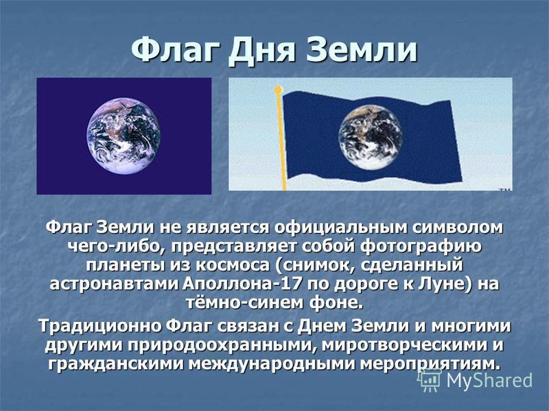 Флаг Земли не является официальным символом чего-либо, представляет собой фотографию планеты из космоса (снимок, сделанный астронавтами Аполлона-17 по дороге к Луне) на тёмно-синем фоне. Традиционно Флаг связан с Днем Земли и многими другими природоо