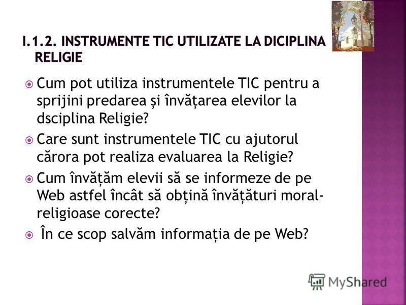 Cum pot utiliza instrumentele TIC pentru a sprijini predarea şi înv ă ţarea elevilor la dsciplina Religie? Care sunt instrumentele TIC cu ajutorul c ă rora pot realiza evaluarea la Religie? Cum înv ă ţ ă m elevii s ă se informeze de pe Web astfel înc