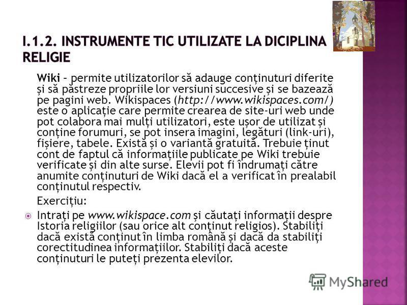 Wiki – permite utilizatorilor s ă adauge conţinuturi diferite şi s ă p ă streze propriile lor versiuni succesive şi se bazeaz ă pe pagini web. Wikispaces (http://www.wikispaces.com/) este o aplicaţie care permite crearea de site-uri web unde pot cola