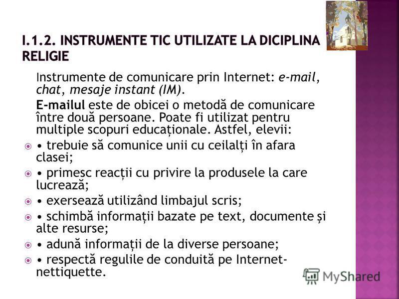 I nstrumente de comunicare prin Internet: e-mail, chat, mesaje instant (IM). E-mailul este de obicei o metod ă de comunicare între dou ă persoane. Poate fi utilizat pentru multiple scopuri educaţionale. Astfel, elevii: trebuie s ă comunice unii cu ce