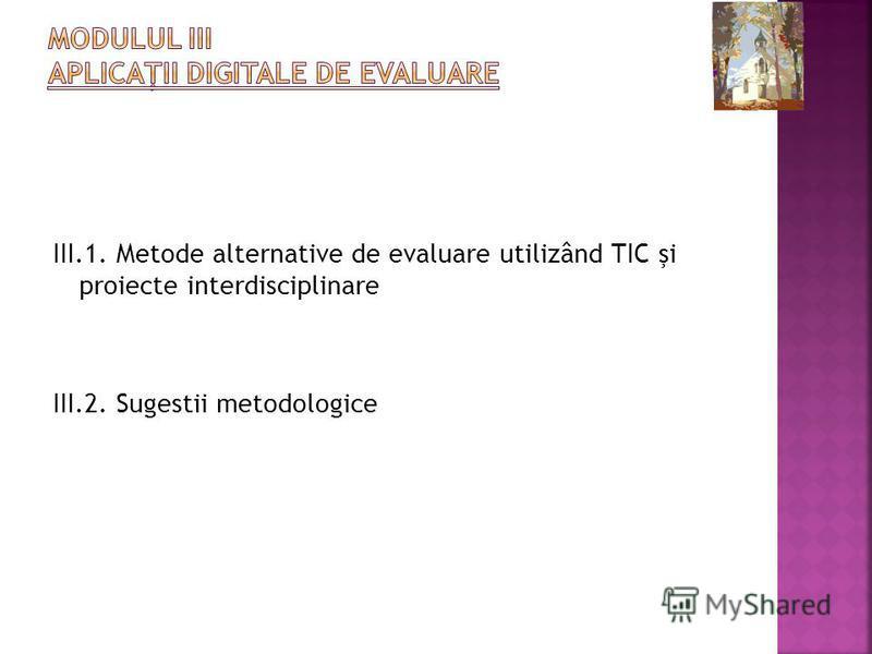 III.1. Metode alternative de evaluare utilizând TIC şi proiecte interdisciplinare III.2. Sugestii metodologice