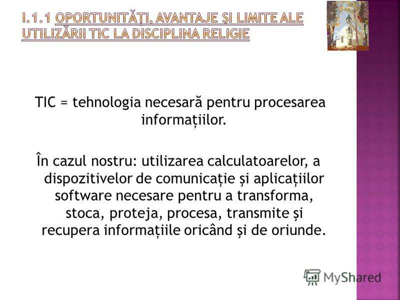 TIC = tehnologia necesar ă pentru procesarea informaţiilor. În cazul nostru: utilizarea calculatoarelor, a dispozitivelor de comunicaţie şi aplicaţiilor software necesare pentru a transforma, stoca, proteja, procesa, transmite şi recupera informaţiil