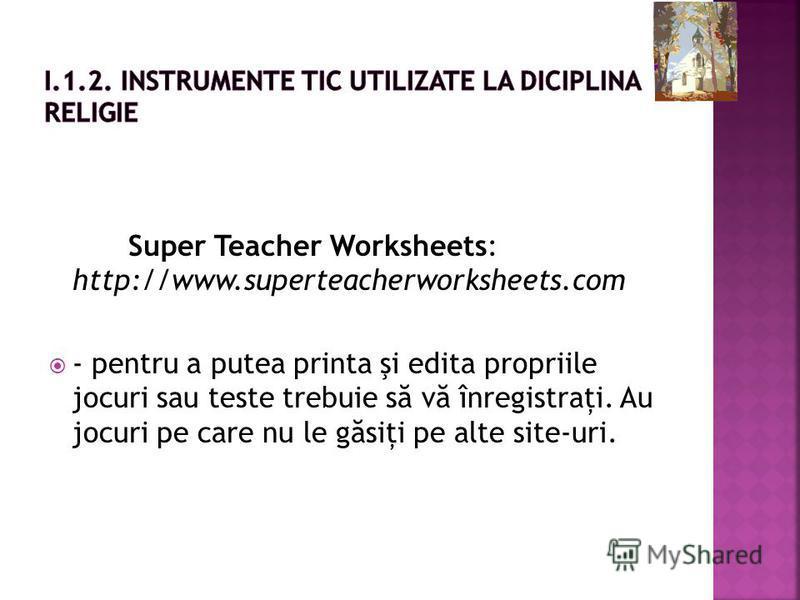 Super Teacher Worksheets: http://www.superteacherworksheets.com - pentru a putea printa şi edita propriile jocuri sau teste trebuie s ă v ă înregistraţi. Au jocuri pe care nu le g ă siţi pe alte site-uri.