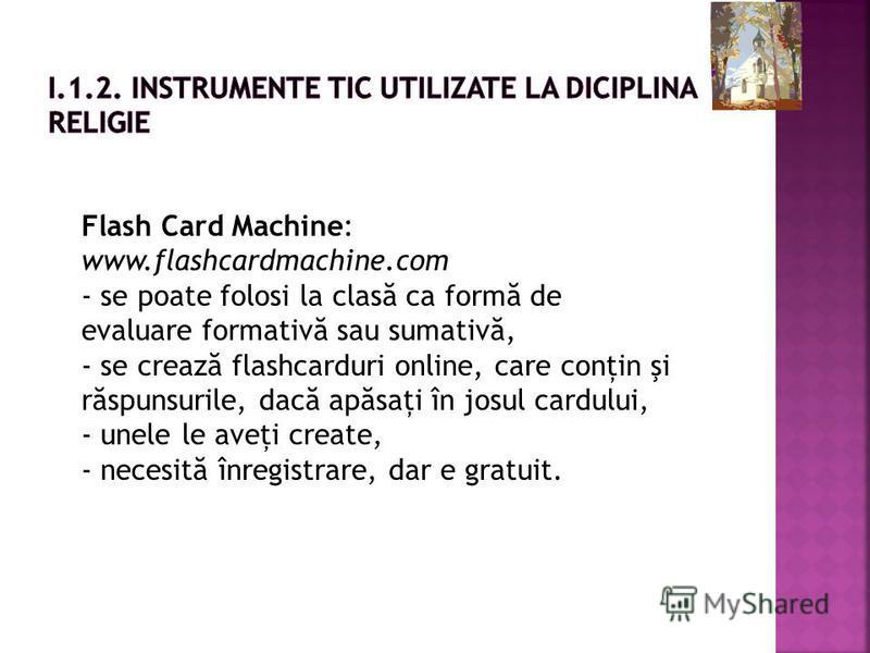 Flash Card Machine: www.flashcardmachine.com - se poate folosi la clas ă ca form ă de evaluare formativ ă sau sumativ ă, - se creaz ă flashcarduri online, care conţin şi r ă spunsurile, dac ă ap ă saţi în josul cardului, - unele le aveţi create, - ne
