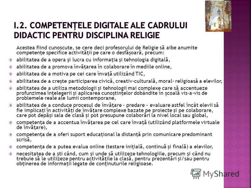 Acestea fiind cunoscute, se cere deci profesorului de Religie s ă aibe anumite competenţe specifice activit ă ţii pe care o desf ă şoar ă, precum: abilitatea de a opera şi lucra cu informaţia şi tehnologia digital ă, abilitatea de a promova înv ă ţar