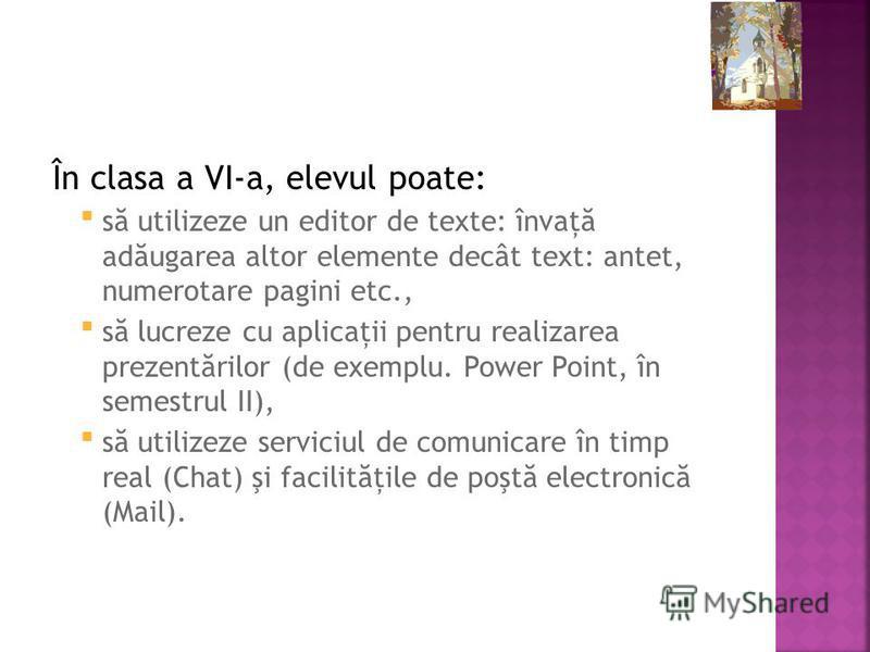 În clasa a VI-a, elevul poate: s ă utilizeze un editor de texte: învaţ ă ad ă ugarea altor elemente decât text: antet, numerotare pagini etc., s ă lucreze cu aplicaţii pentru realizarea prezent ă rilor (de exemplu. Power Point, în semestrul II), s ă