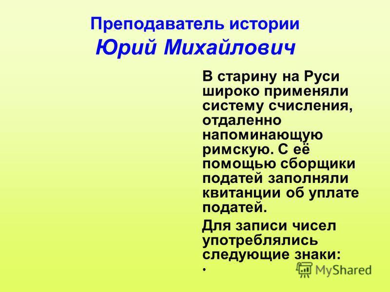 Преподаватель истории Юрий Михайлович В старину на Руси широко применяли систему счисления, отдаленно напоминающую римскую. С её помощью сборщики податей заполняли квитанции об уплате податей. Для записи чисел употреблялись следующие знаки: