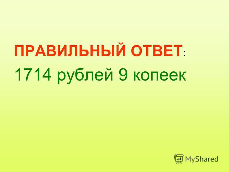 ПРАВИЛЬНЫЙ ОТВЕТ : 1714 рублей 9 копеек