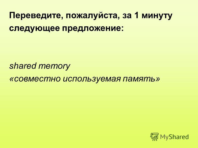 Переведите, пожалуйста, за 1 минуту следующее предложение: shared memory «совместно используемая память»