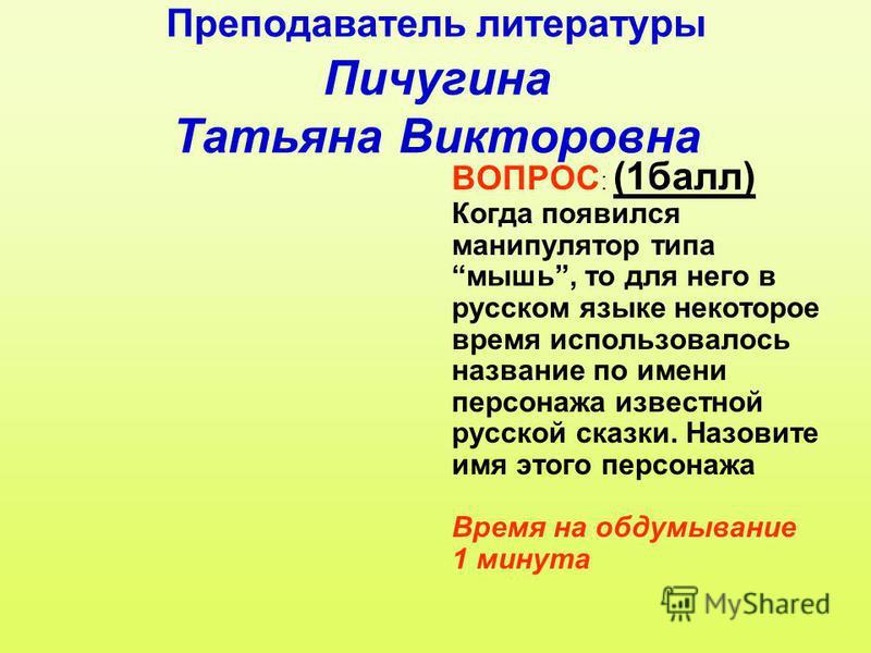 Преподаватель литературы Пичугина Татьяна Викторовна ВОПРОС : (1 балл) Когда появился манипулятор типа мышь, то для него в русском языке некоторое время использовалось название по имени персонажа известной русской сказки. Назовите имя этого персонажа