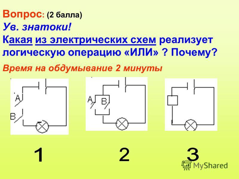 Вопрос : (2 балла) Ув. знатоки! Какая из электрических схем реализует логическую операцию «ИЛИ» ? Почему? Время на обдумывание 2 минуты
