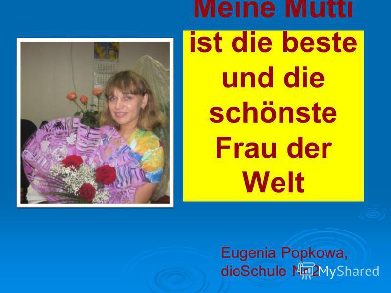 Meine Mutti ist die beste und die schönste Frau der Welt Eugenia Popkowa, dieSchule Nr.2