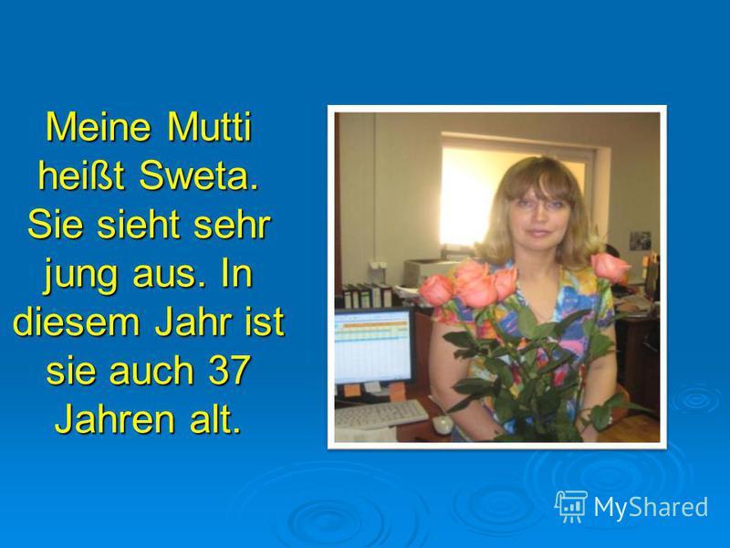 Meine Mutti heißt Sweta. Sie sieht sehr jung aus. In diesem Jahr ist sie auch 37 Jahren alt.