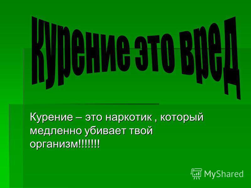 Курение – это наркотик, который медленно убивает твой организм!!!!!!!