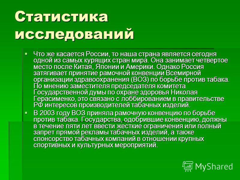 Статистика исследований Что же касается России, то наша страна является сегодня одной из самых курящих стран мира. Она занимает четвертое место после Китая, Японии и Америки. Однако Россия затягивает принятие рамочной конвенции Всемирной организации