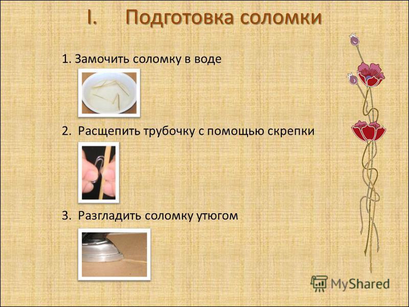 I.Подготовка соломки 1. Замочить соломку в воде 2. Расщепить трубочку с помощью скрепки 3. Разгладить соломку утюгом
