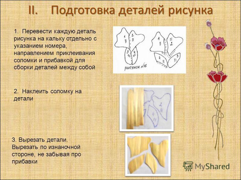 II.Подготовка деталей рисунка 1. Перевести каждую деталь рисунка на кальку отдельно с указанием номера, направлением приклеивания соломки и прибавкой для сборки деталей между собой 2. Наклеить соломку на детали 3. Вырезать детали. Вырезать по изнаноч