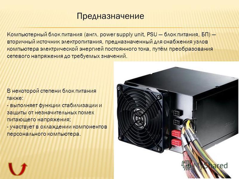 Компьютерный блок питания (англ. power supply unit, PSU блок питания, БП) вторичный источник электропитания, предназначенный для снабжения узлов компьютера электрической энергией постоянного тока, путём преобразования сетевого напряжения до требуемых
