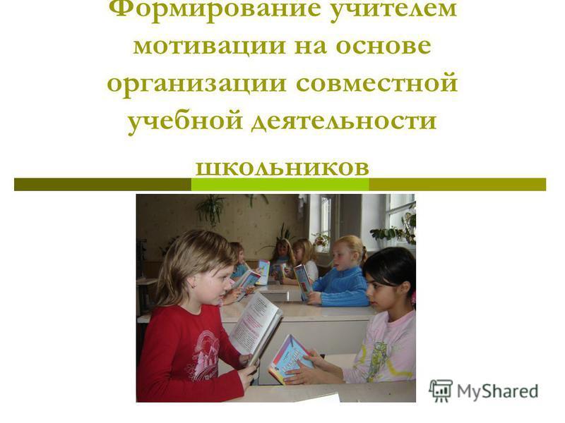 Формирование учителем мотивации на основе организации совместной учебной деятельности школьников